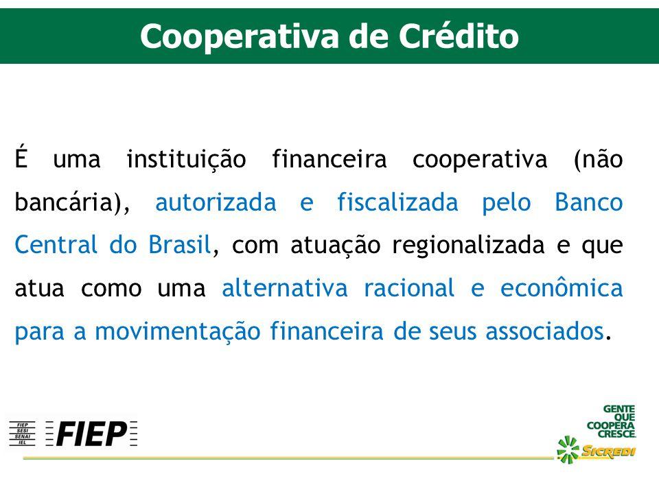 Cooperativa de Crédito É uma instituição financeira cooperativa (não bancária), autorizada e fiscalizada pelo Banco Central do Brasil, com atuação reg