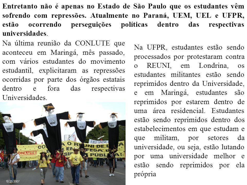 Entretanto não é apenas no Estado de São Paulo que os estudantes vêm sofrendo com repressões. Atualmente no Paraná, UEM, UEL e UFPR, estão ocorrendo p