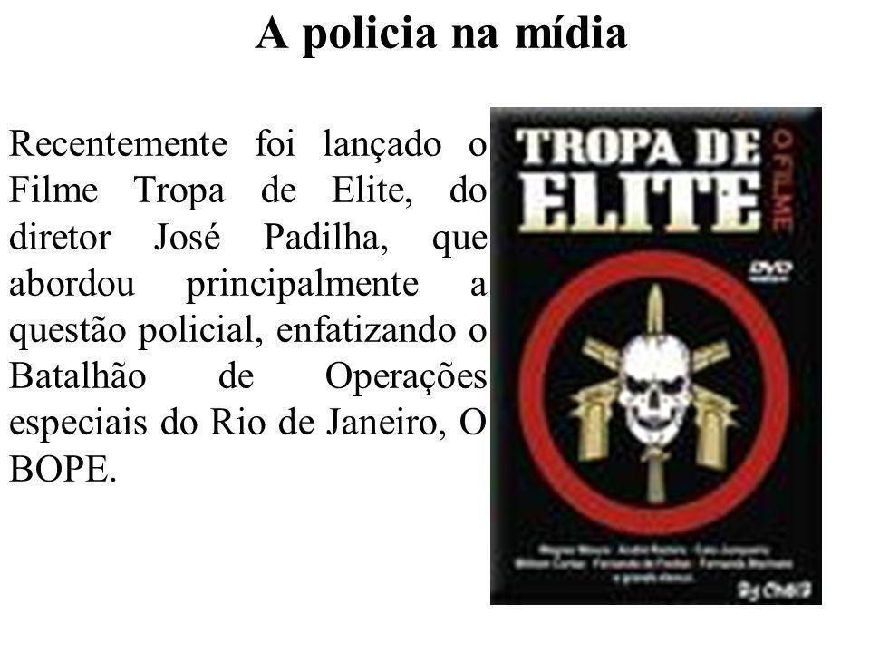 A policia na mídia Recentemente foi lançado o Filme Tropa de Elite, do diretor José Padilha, que abordou principalmente a questão policial, enfatizand