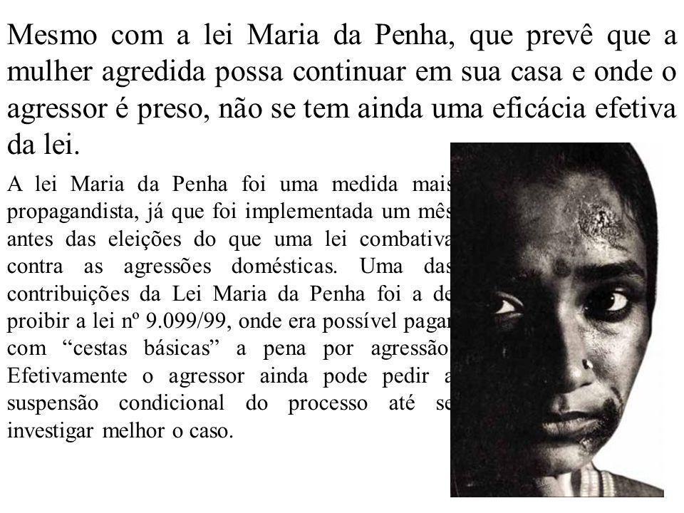 Mesmo com a lei Maria da Penha, que prevê que a mulher agredida possa continuar em sua casa e onde o agressor é preso, não se tem ainda uma eficácia e