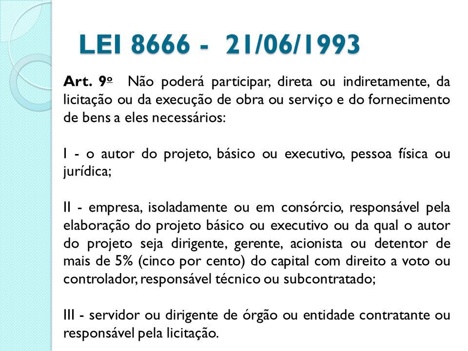 LEI 8666 - 21/06/1993 Art. 9 o Não poderá participar, direta ou indiretamente, da licitação ou da execução de obra ou serviço e do fornecimento de ben