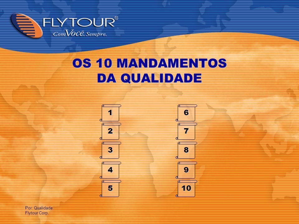 Por: Qualidade Flytour Corp. OS 10 MANDAMENTOS DA QUALIDADE 1 2 3 4 5 6 7 8 9 10