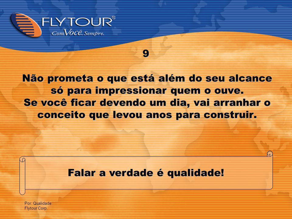 Por: Qualidade Flytour Corp.9 Falar a verdade é qualidade.