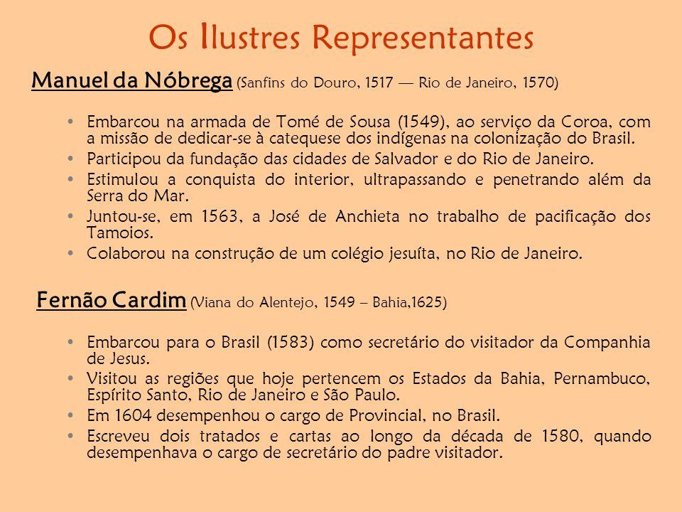 Os I lustres Representantes Manuel da Nóbrega (Sanfins do Douro, 1517 — Rio de Janeiro, 1570) •Embarcou na armada de Tomé de Sousa (1549), ao serviço da Coroa, com a missão de dedicar-se à catequese dos indígenas na colonização do Brasil.