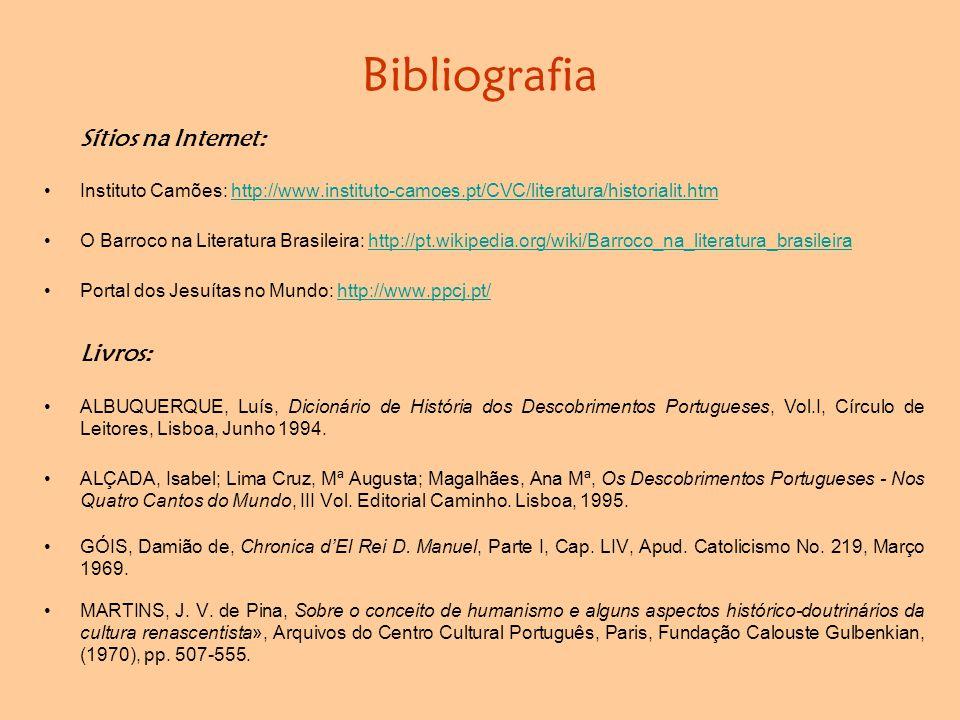 Bibliografia Sítios na Internet: •Instituto Camões: http://www.instituto-camoes.pt/CVC/literatura/historialit.htmhttp://www.instituto-camoes.pt/CVC/literatura/historialit.htm •O Barroco na Literatura Brasileira: http://pt.wikipedia.org/wiki/Barroco_na_literatura_brasileirahttp://pt.wikipedia.org/wiki/Barroco_na_literatura_brasileira •Portal dos Jesuítas no Mundo: http://www.ppcj.pt/http://www.ppcj.pt/ Livros: •ALBUQUERQUE, Luís, Dicionário de História dos Descobrimentos Portugueses, Vol.I, Círculo de Leitores, Lisboa, Junho 1994.