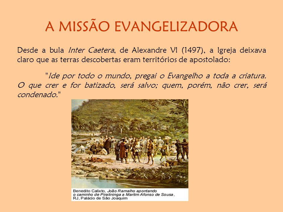 A MISSÃO EVANGELIZADORA Desde a bula Inter Caetera, de Alexandre VI (1497), a Igreja deixava claro que as terras descobertas eram territórios de apostolado: Ide por todo o mundo, pregai o Evangelho a toda a criatura.