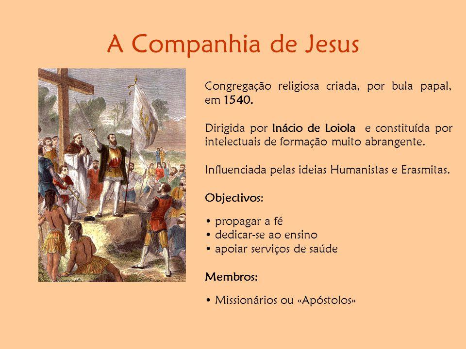 A Companhia de Jesus Congregação religiosa criada, por bula papal, em 1540. Dirigida por Inácio de Loiola e constituída por intelectuais de formação m
