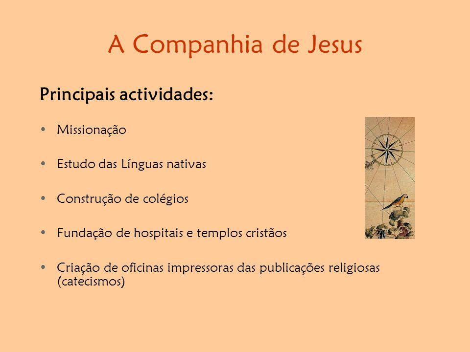 A Companhia de Jesus Principais actividades: •Missionação •Estudo das Línguas nativas •Construção de colégios •Fundação de hospitais e templos cristãos •Criação de oficinas impressoras das publicações religiosas (catecismos)