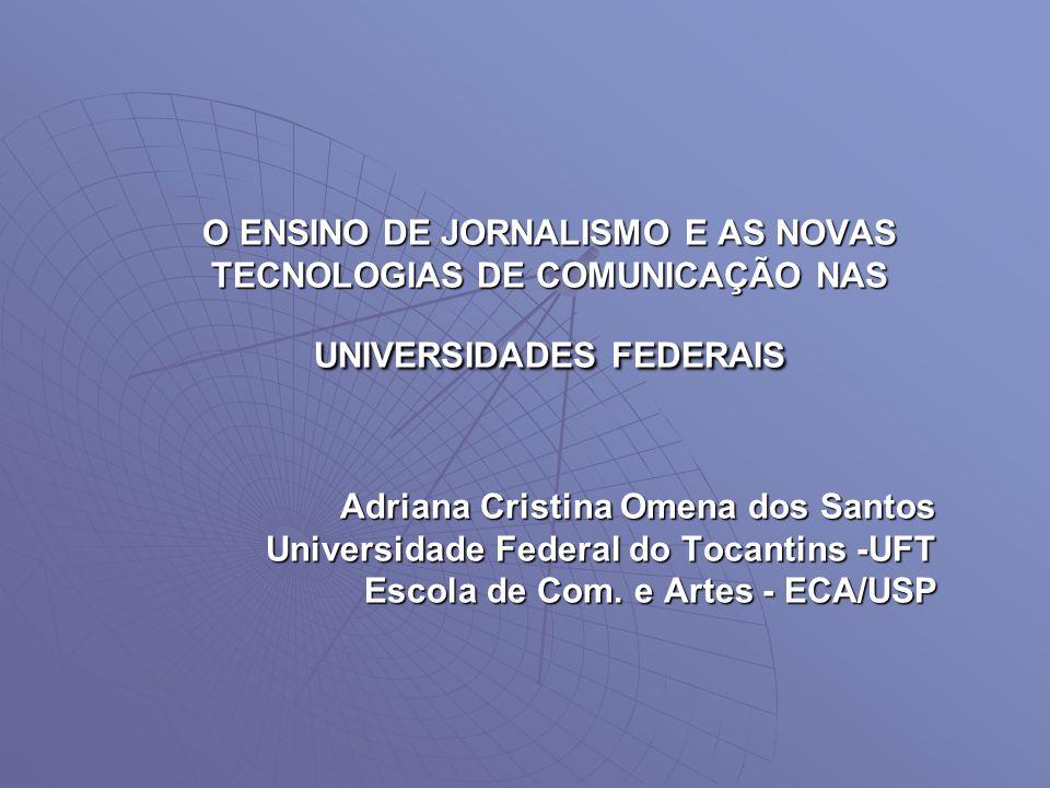 O ENSINO DE JORNALISMO E AS NOVAS TECNOLOGIAS DE COMUNICAÇÃO NAS UNIVERSIDADES FEDERAIS Adriana Cristina Omena dos Santos Universidade Federal do Toca