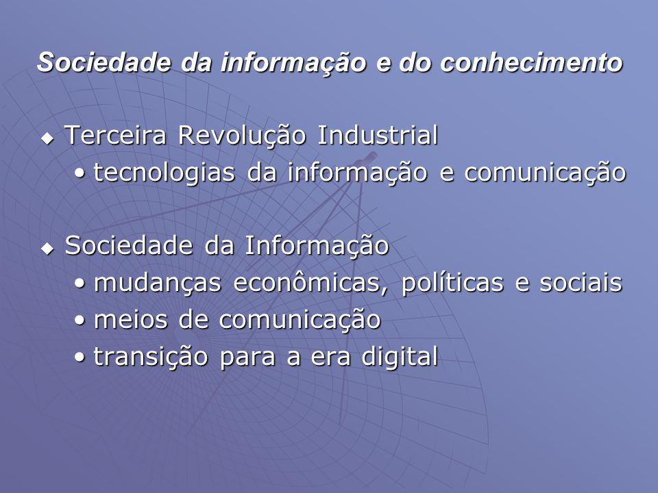 Sociedade da informação e do conhecimento  Terceira Revolução Industrial •tecnologias da informação e comunicação  Sociedade da Informação •mudanças