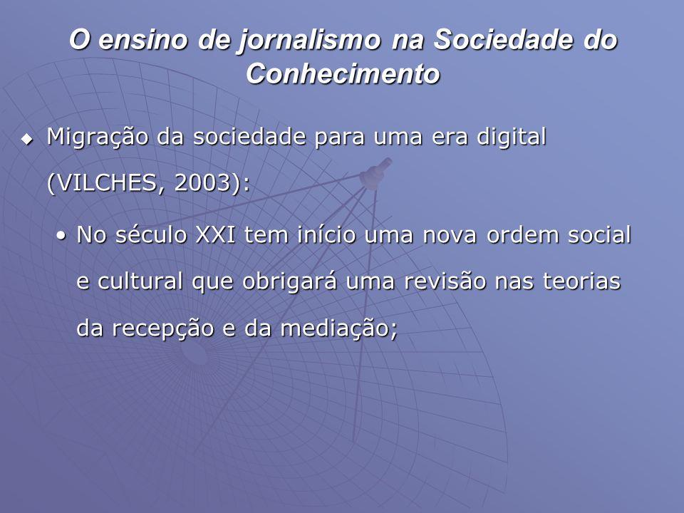 O ensino de jornalismo na Sociedade do Conhecimento  Migração da sociedade para uma era digital (VILCHES, 2003): •No século XXI tem início uma nova o