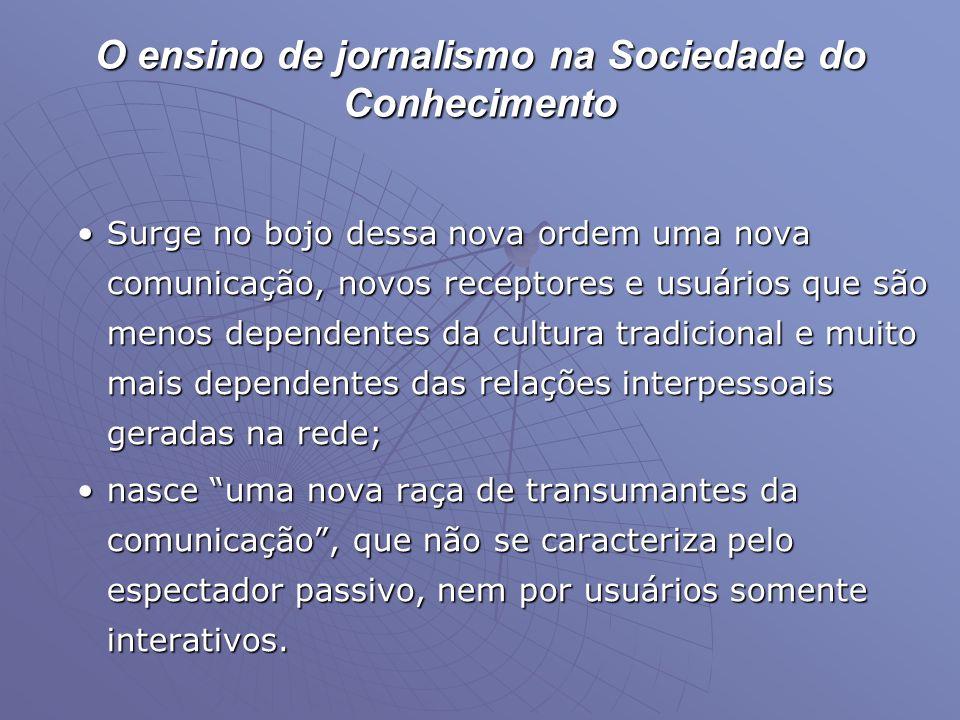 O ensino de jornalismo na Sociedade do Conhecimento •Surge no bojo dessa nova ordem uma nova comunicação, novos receptores e usuários que são menos de