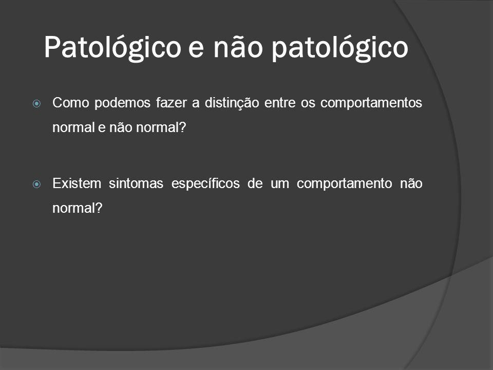 Patológico e não patológico  Como podemos fazer a distinção entre os comportamentos normal e não normal?  Existem sintomas específicos de um comport