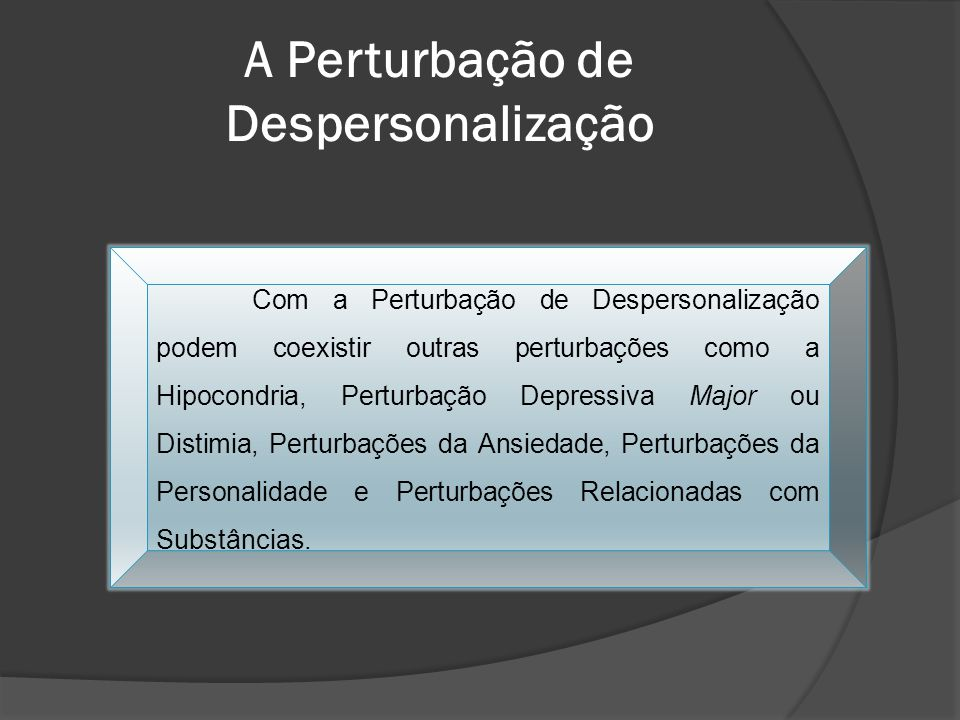 Com a Perturbação de Despersonalização podem coexistir outras perturbações como a Hipocondria, Perturbação Depressiva Major ou Distimia, Perturbações