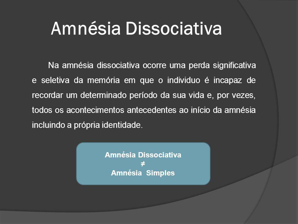 Amnésia Dissociativa Na amnésia dissociativa ocorre uma perda significativa e seletiva da memória em que o individuo é incapaz de recordar um determin