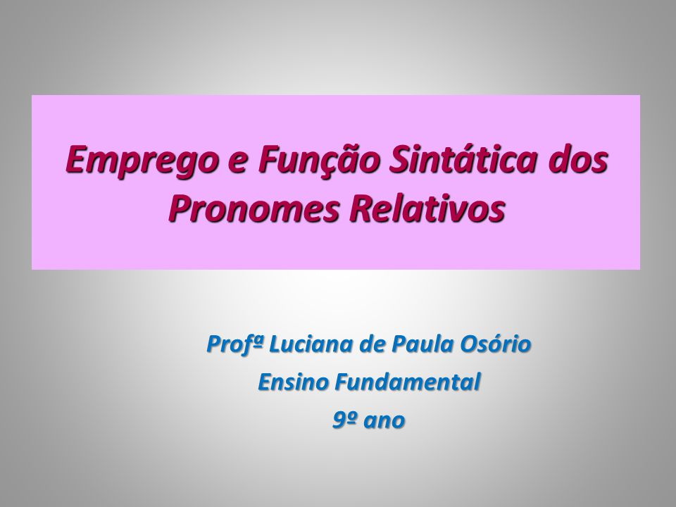 Emprego e Função Sintática dos Pronomes Relativos Profª Luciana de Paula Osório Ensino Fundamental 9º ano