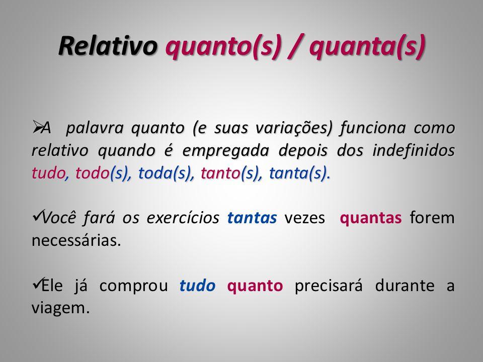 Relativo quanto(s) / quanta(s)  A palavra quanto (e suas variações) funciona como relativo quando é empregada depois dos indefinidos tudo, todo(s), toda(s), tanto(s), tanta(s).