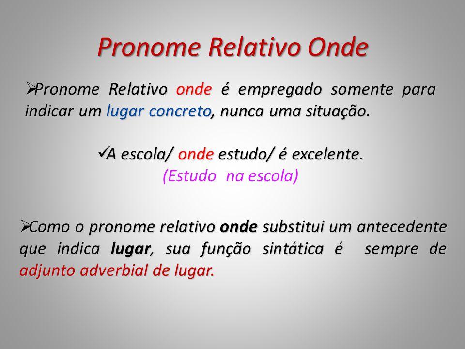 Pronome Relativo Onde  Como o pronome relativo onde substitui um antecedente que indica lugar, sua função sintática é sempre de adjunto adverbial de lugar.