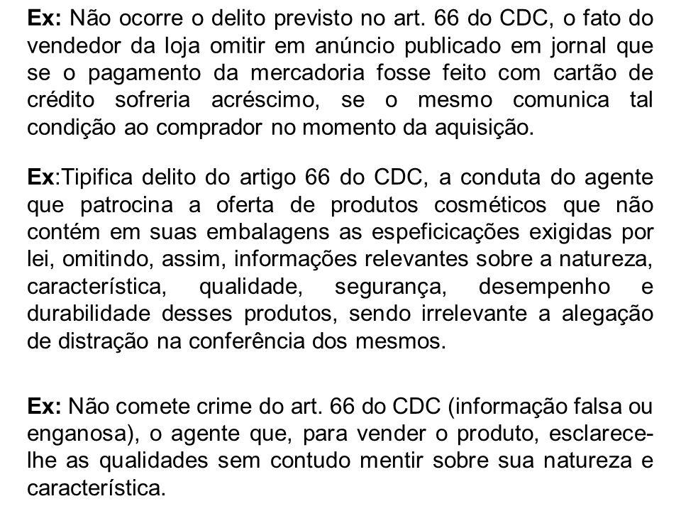 Ex: Não ocorre o delito previsto no art. 66 do CDC, o fato do vendedor da loja omitir em anúncio publicado em jornal que se o pagamento da mercadoria