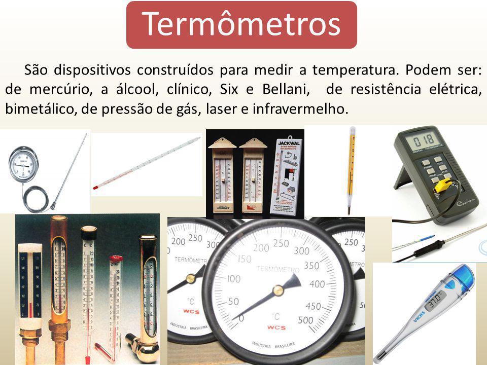 Termômetros São dispositivos construídos para medir a temperatura. Podem ser: de mercúrio, a álcool, clínico, Six e Bellani, de resistência elétrica,