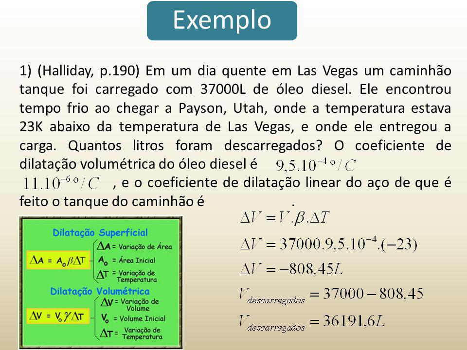 Exemplo 1) (Halliday, p.190) Em um dia quente em Las Vegas um caminhão tanque foi carregado com 37000L de óleo diesel. Ele encontrou tempo frio ao che
