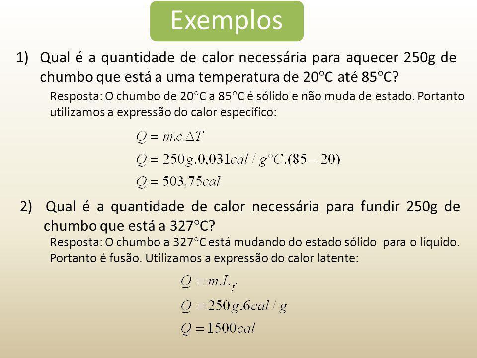 Exemplos 1)Qual é a quantidade de calor necessária para aquecer 250g de chumbo que está a uma temperatura de 20  C até 85  C? Resposta: O chumbo de