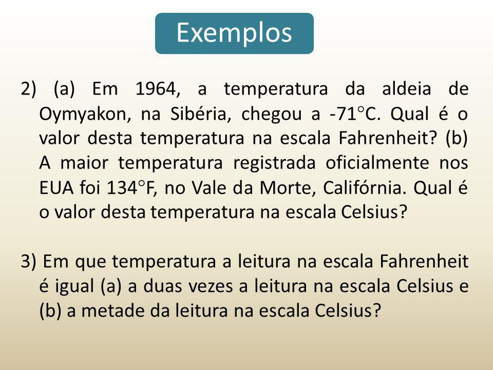 Exemplos 2) (a) Em 1964, a temperatura da aldeia de Oymyakon, na Sibéria, chegou a -71  C. Qual é o valor desta temperatura na escala Fahrenheit? (b)