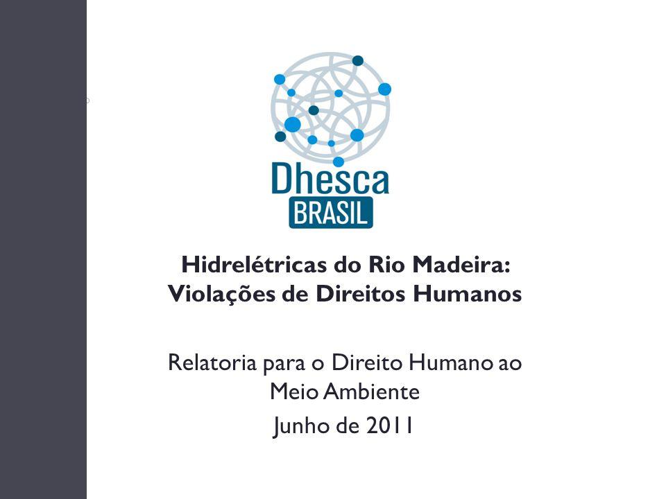Hidrelétricas do Rio Madeira: Violações de Direitos Humanos Relatoria para o Direito Humano ao Meio Ambiente Junho de 2011