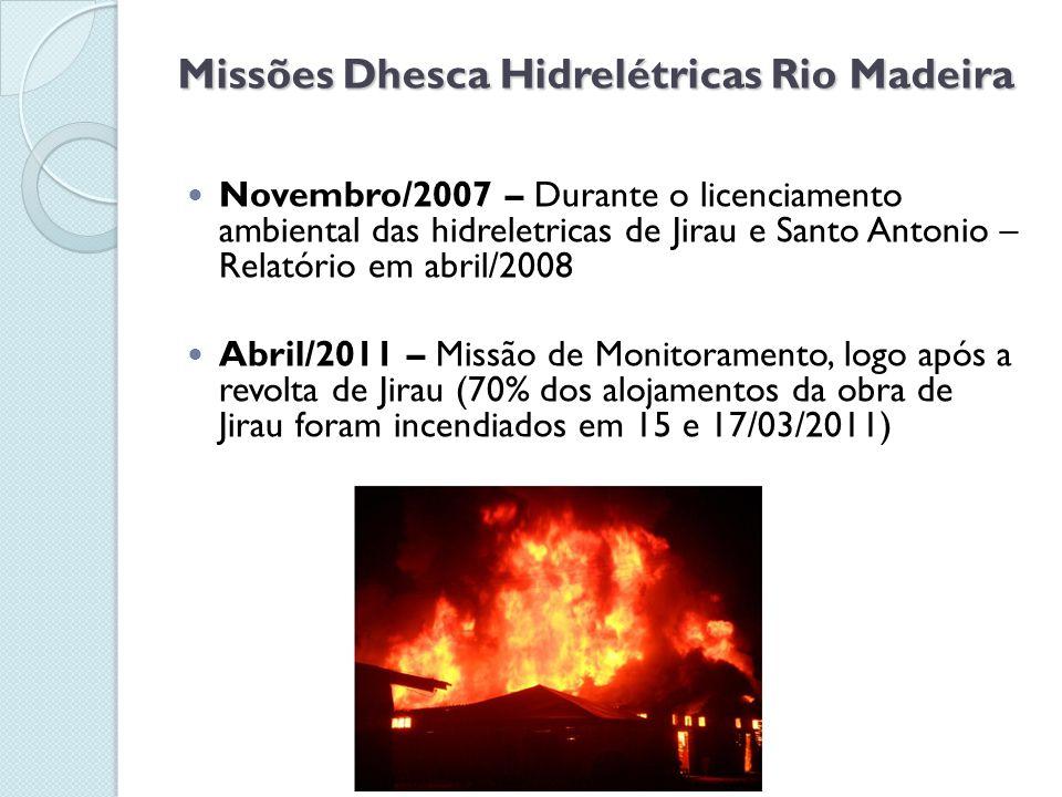 Missões Dhesca Hidrelétricas Rio Madeira  Novembro/2007 – Durante o licenciamento ambiental das hidreletricas de Jirau e Santo Antonio – Relatório em abril/2008  Abril/2011 – Missão de Monitoramento, logo após a revolta de Jirau (70% dos alojamentos da obra de Jirau foram incendiados em 15 e 17/03/2011)