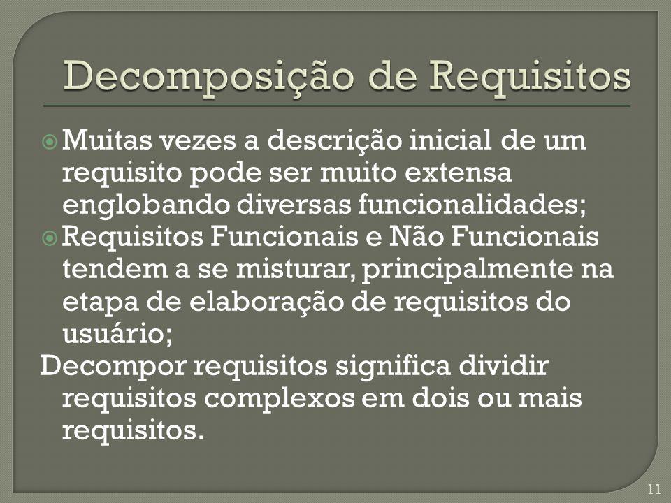  Muitas vezes a descrição inicial de um requisito pode ser muito extensa englobando diversas funcionalidades;  Requisitos Funcionais e Não Funcionais tendem a se misturar, principalmente na etapa de elaboração de requisitos do usuário; Decompor requisitos significa dividir requisitos complexos em dois ou mais requisitos.