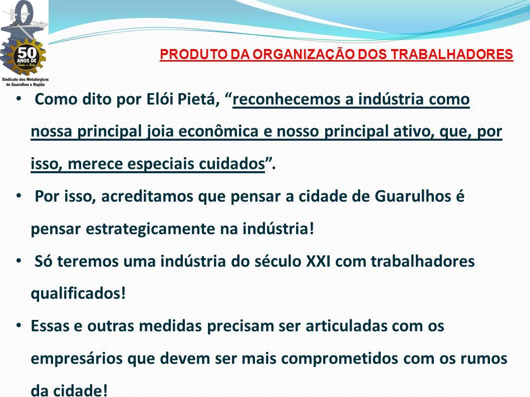 • Como dito por Elói Pietá, reconhecemos a indústria como nossa principal joia econômica e nosso principal ativo, que, por isso, merece especiais cuidados .