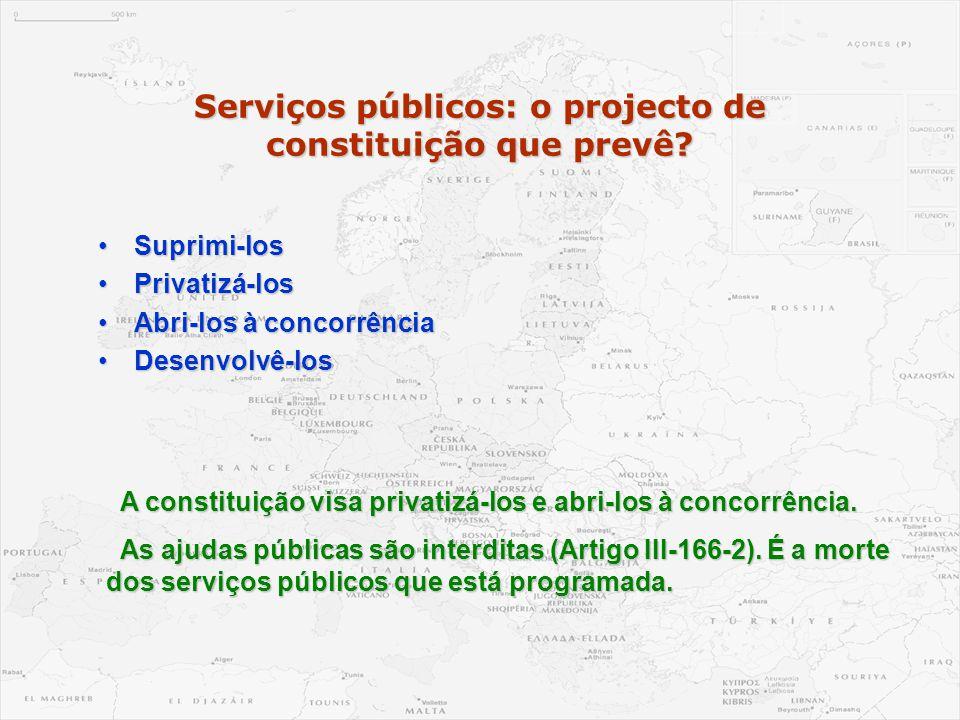 Serviços públicos: o projecto de constituição que prevê? •Suprimi-los •Privatizá-los •Abri-los à concorrência •Desenvolvê-los A constituição visa priv
