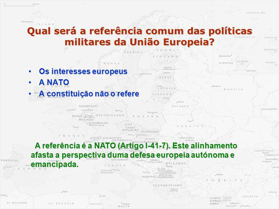 Qual será a referência comum das políticas militares da União Europeia? •Os interesses europeus •A NATO •A constituição não o refere A referência é a
