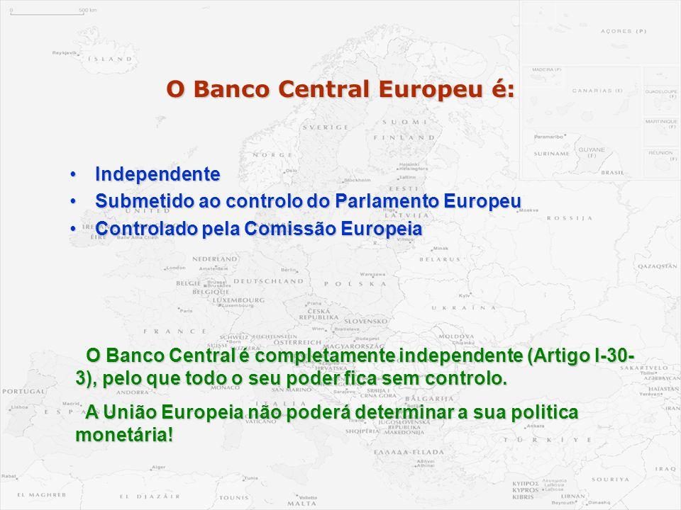 O Banco Central Europeu é: •Independente •Submetido ao controlo do Parlamento Europeu •Controlado pela Comissão Europeia O Banco Central é completamen