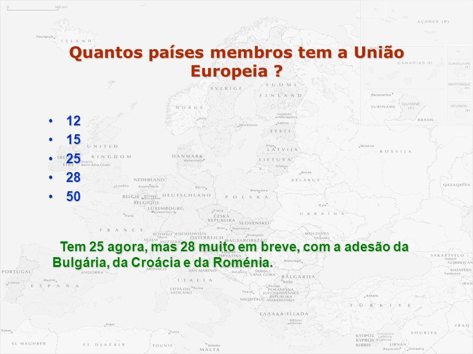 Quantos países membros tem a União Europeia ? •12 •15 •25 •28 •50 Tem 25 agora, mas 28 muito em breve, com a adesão da Bulgária, da Croácia e da Romén