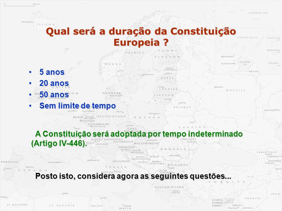 Qual será a duração da Constituição Europeia ? •5 anos •20 anos •50 anos •Sem limite de tempo A Constituição será adoptada por tempo indeterminado (Ar