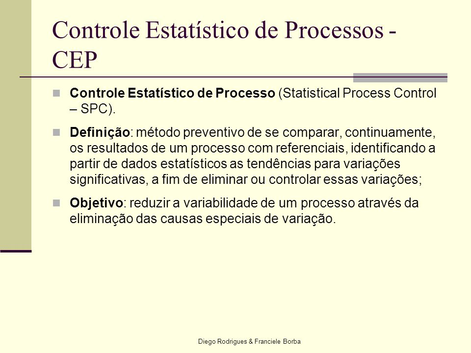 Diego Rodrigues & Franciele Borba Controle Estatístico de Processos - CEP  Controle Estatístico de Processo (Statistical Process Control – SPC).  De