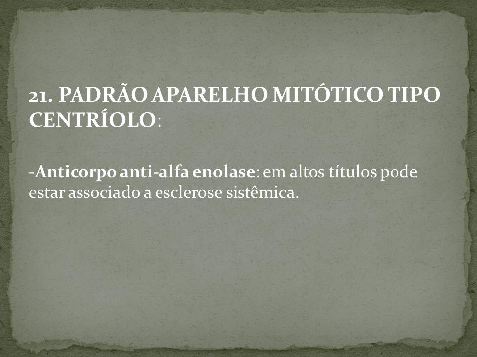 21. PADRÃO APARELHO MITÓTICO TIPO CENTRÍOLO: -Anticorpo anti-alfa enolase: em altos títulos pode estar associado a esclerose sistêmica.