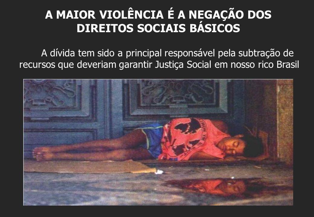 A MAIOR VIOLÊNCIA É A NEGAÇÃO DOS DIREITOS SOCIAIS BÁSICOS A dívida tem sido a principal responsável pela subtração de recursos que deveriam garantir Justiça Social em nosso rico Brasil