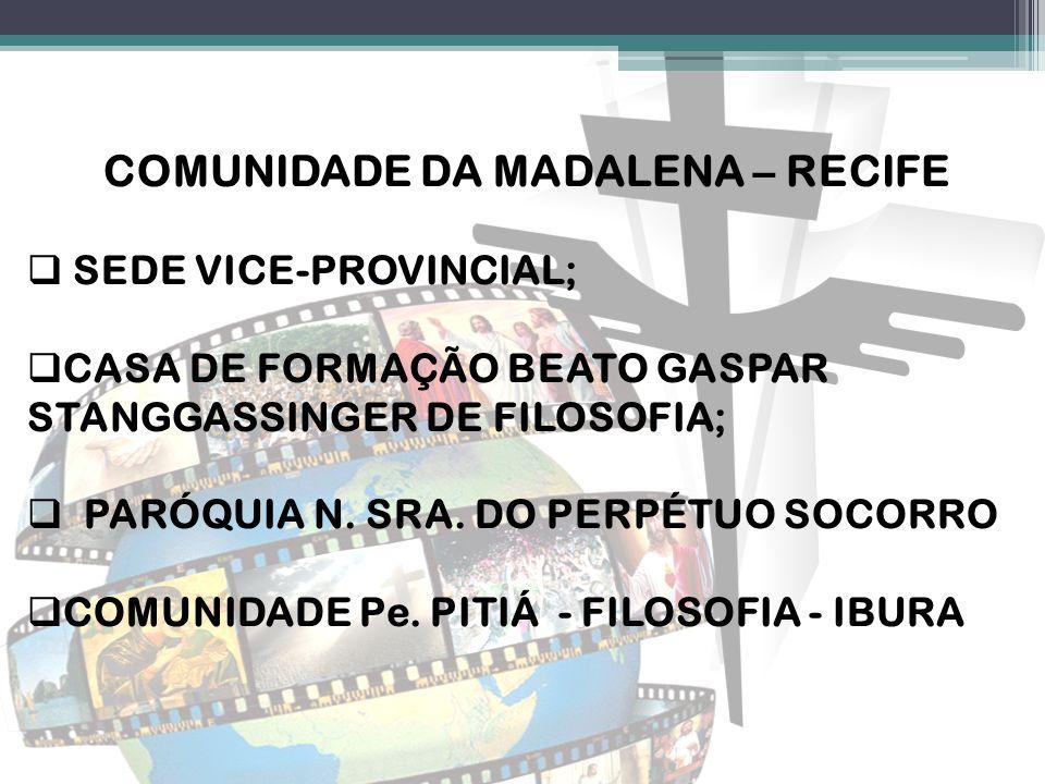 COMUNIDADE DA MADALENA – RECIFE  SEDE VICE-PROVINCIAL;  CASA DE FORMAÇÃO BEATO GASPAR STANGGASSINGER DE FILOSOFIA;  PARÓQUIA N. SRA. DO PERPÉTUO SO