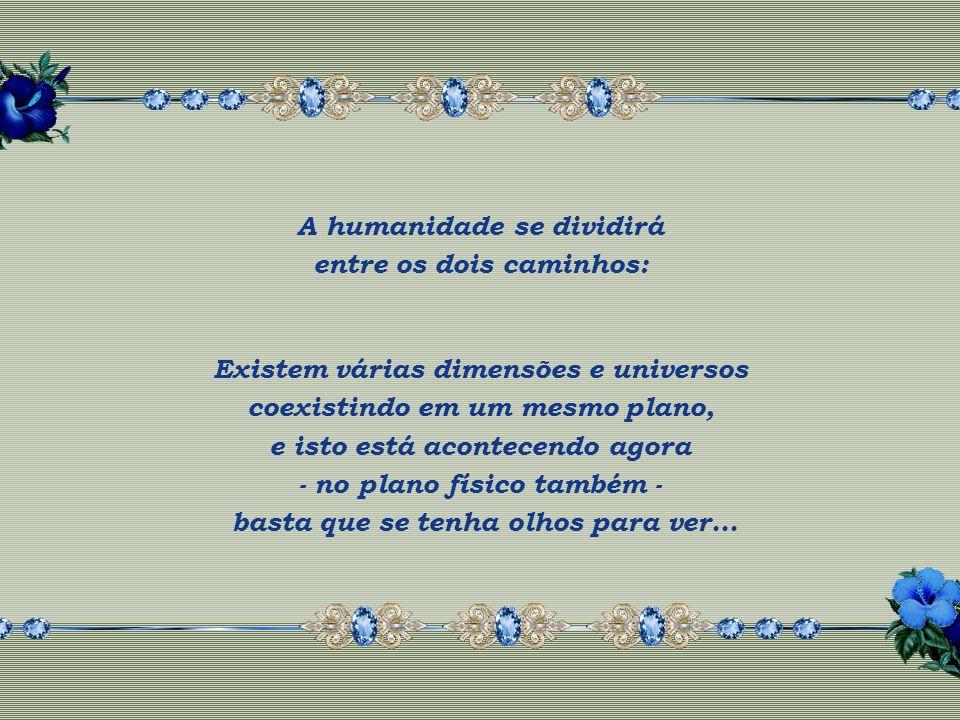 A humanidade tem dois caminhos a escolher: Um, O do medo, do temor, das catástrofes... O outro, O do AMOR, da LUZ, da ViDA!