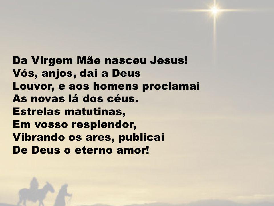 Da Virgem Mãe nasceu Jesus! Vós, anjos, dai a Deus Louvor, e aos homens proclamai As novas lá dos céus. Estrelas matutinas, Em vosso resplendor, Vibra