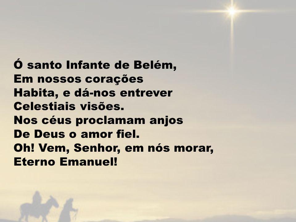 Ó santo Infante de Belém, Em nossos corações Habita, e dá-nos entrever Celestiais visões. Nos céus proclamam anjos De Deus o amor fiel. Oh! Vem, Senho