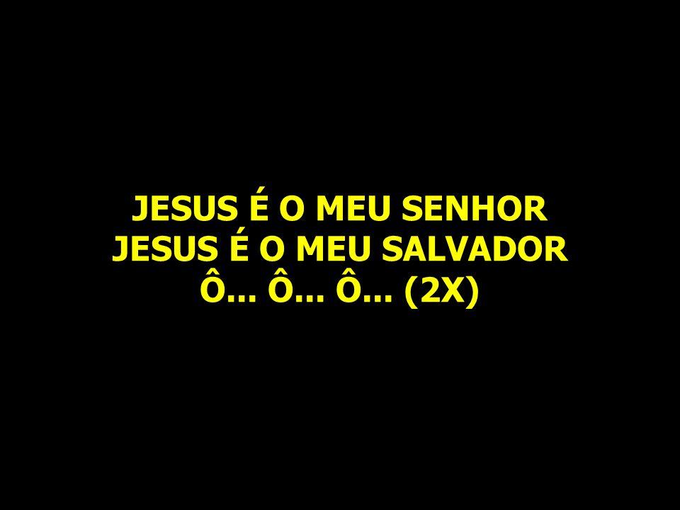 JESUS É O MEU SENHOR JESUS É O MEU SALVADOR Ô... Ô... Ô... (2X)