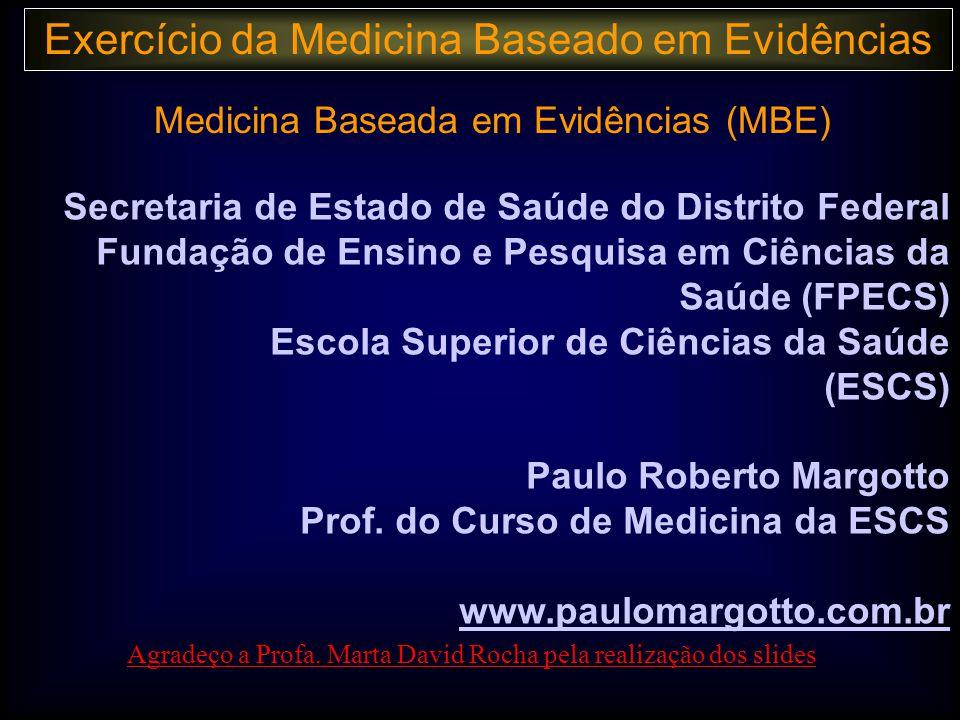 Risco Relativo/Odds Ratio: p x IC Intervalo de confiança: Estima magnitude da associação Informa a variabilidade da estimativa (através da amplitude dos limites inf e sup.) Exemplo: Estudo AEstudo BEvento Exercício da Medicina Baseado em Evidências Margotto PR, ESCS Kennedy KA, Frankowski Clin Perinatol 30 (2003) Tratamento+- Sim3236771000 Não3596411000 68213182000 RR = 0,90 IC 95% : 0,80 – 1,02 Tratamento+- Sim84250 Não163450 2476100 RR = 0,50 IC 95% : 0,24 – 1,06 P = 0,10 Sem diferença significativa: com IC grande: estudo pequeno para precisar efeito no tratamento com IC pequeno: improvável grande efeito benefico do tratamento