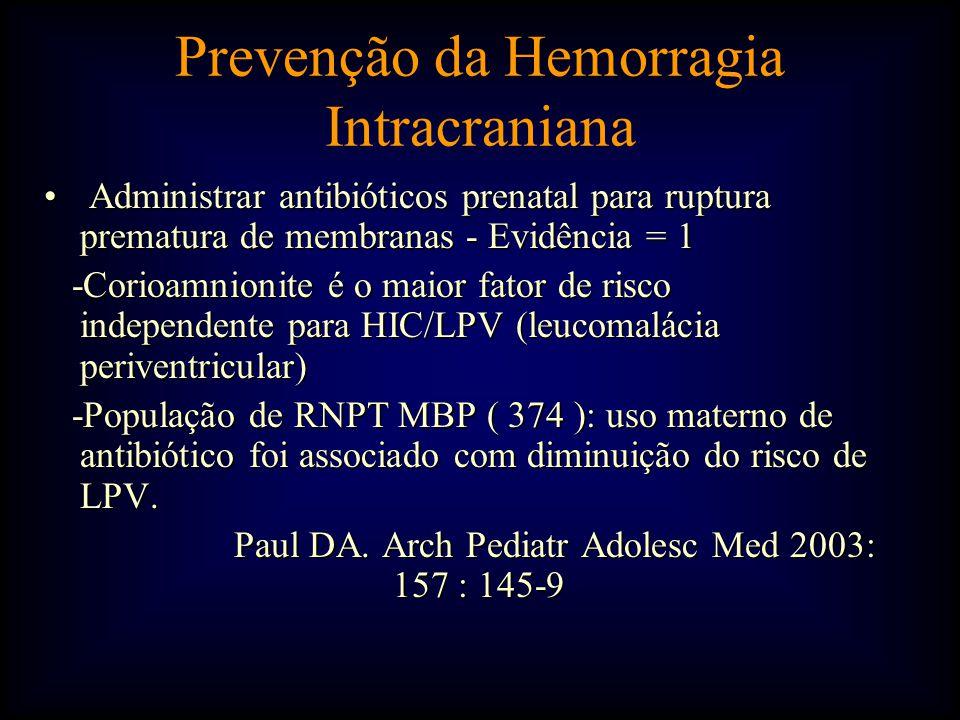 • Administrar antibióticos prenatal para ruptura prematura de membranas - Evidência = 1 -Corioamnionite é o maior fator de risco independente para HIC/LPV (leucomalácia periventricular) -Corioamnionite é o maior fator de risco independente para HIC/LPV (leucomalácia periventricular) -População de RNPT MBP ( 374 ): uso materno de antibiótico foi associado com diminuição do risco de LPV.