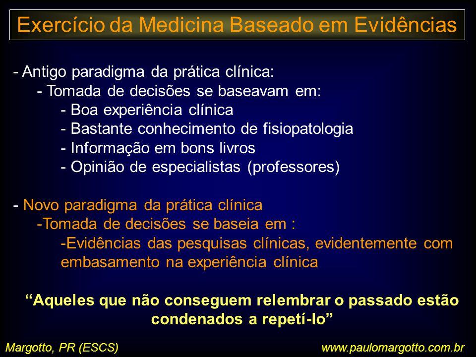 Margotto, PR (ESCS)www.paulomargotto.com.br - Antigo paradigma da prática clínica: - Tomada de decisões se baseavam em: - Boa experiência clínica - Bastante conhecimento de fisiopatologia - Informação em bons livros - Opinião de especialistas (professores) - Novo paradigma da prática clínica -Tomada de decisões se baseia em : -Evidências das pesquisas clínicas, evidentemente com embasamento na experiência clínica Aqueles que não conseguem relembrar o passado estão condenados a repetí-lo Exercício da Medicina Baseado em Evidências