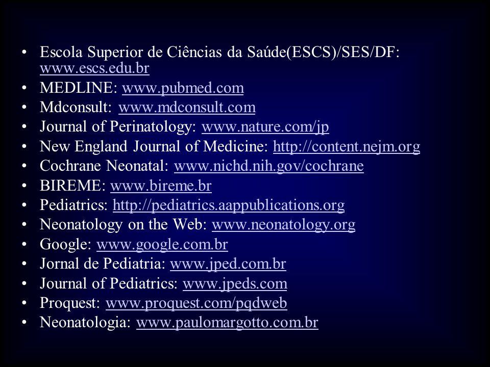 •Escola Superior de Ciências da Saúde(ESCS)/SES/DF: www.escs.edu.br www.escs.edu.br •MEDLINE: www.pubmed.comwww.pubmed.com •Mdconsult: www.mdconsult.comwww.mdconsult.com •Journal of Perinatology: www.nature.com/jpwww.nature.com/jp •New England Journal of Medicine: http://content.nejm.orghttp://content.nejm.org •Cochrane Neonatal: www.nichd.nih.gov/cochranewww.nichd.nih.gov/cochrane •BIREME: www.bireme.brwww.bireme.br •Pediatrics: http://pediatrics.aappublications.orghttp://pediatrics.aappublications.org •Neonatology on the Web: www.neonatology.orgwww.neonatology.org •Google: www.google.com.brwww.google.com.br •Jornal de Pediatria: www.jped.com.brwww.jped.com.br •Journal of Pediatrics: www.jpeds.comwww.jpeds.com •Proquest: www.proquest.com/pqdwebwww.proquest.com/pqdweb •Neonatologia: www.paulomargotto.com.brwww.paulomargotto.com.br