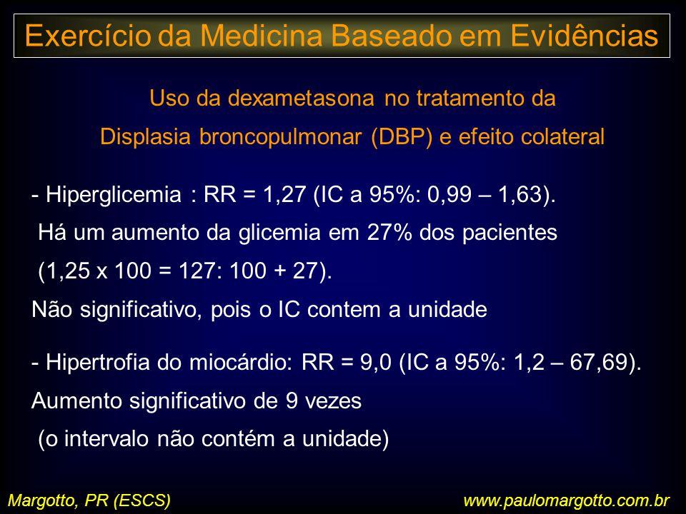 Margotto, PR (ESCS)www.paulomargotto.com.br Uso da dexametasona no tratamento da Displasia broncopulmonar (DBP) e efeito colateral - Hiperglicemia : RR = 1,27 (IC a 95%: 0,99 – 1,63).