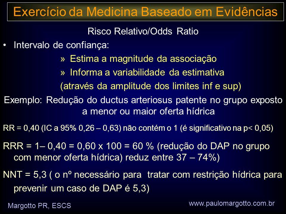 Margotto PR, ESCS www.paulomargotto.com.br Risco Relativo/Odds Ratio •Intervalo de confiança: » Estima a magnitude da associação » Informa a variabilidade da estimativa (através da amplitude dos limites inf e sup) Exemplo: Redução do ductus arteriosus patente no grupo exposto a menor ou maior oferta hídrica RR = 0,40 (IC a 95% 0,26 – 0,63) não contém o 1 (é significativo na p< 0,05) RRR = 1– 0,40 = 0,60 x 100 = 60 % (redução do DAP no grupo com menor oferta hídrica) reduz entre 37 – 74%) NNT = 5,3 ( o nº necessário para tratar com restrição hídrica para prevenir um caso de DAP é 5,3)